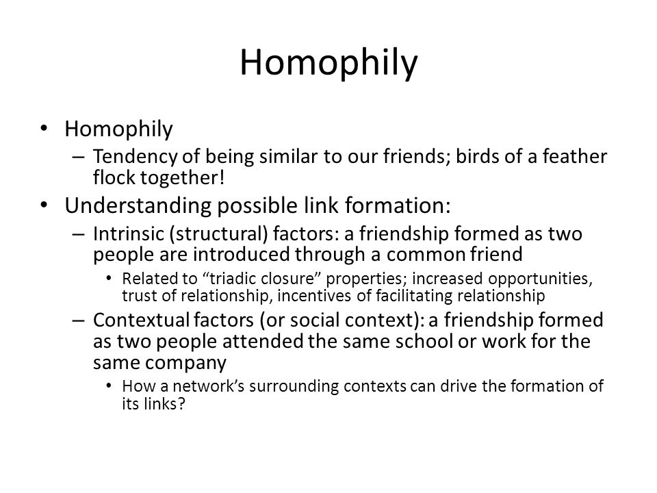 Homophily – Tendency of being similar to our friends; birds of a feather flock together.