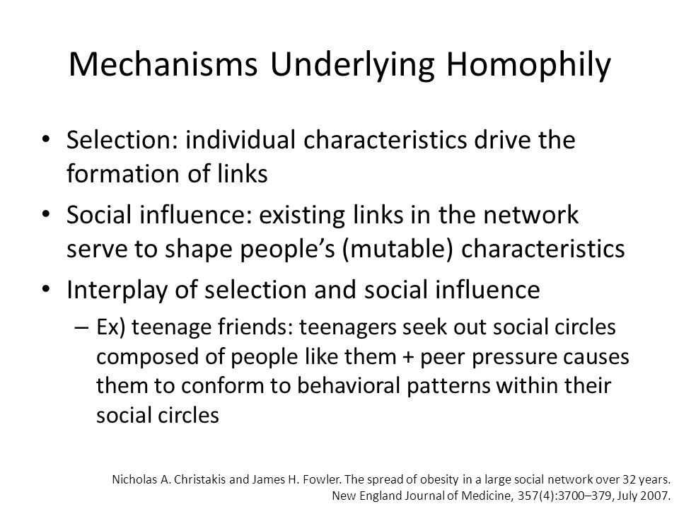 Mechanisms Underlying Homophily Selection: individual characteristics drive the formation of links Social influence: existing links in the network serve to shape people's (mutable) characteristics Interplay of selection and social influence – Ex) teenage friends: teenagers seek out social circles composed of people like them + peer pressure causes them to conform to behavioral patterns within their social circles Nicholas A.