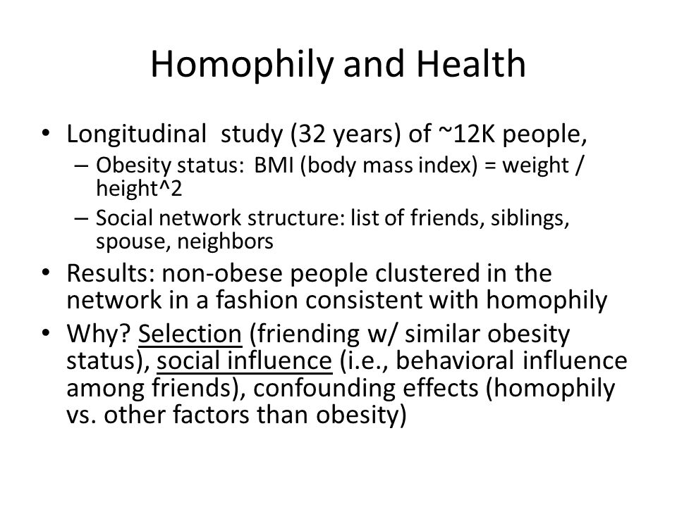 Homophily and Health Longitudinal study (32 years) of ~12K people, – Obesity status: BMI (body mass index) = weight / height^2 – Social network structure: list of friends, siblings, spouse, neighbors Results: non-obese people clustered in the network in a fashion consistent with homophily Why.