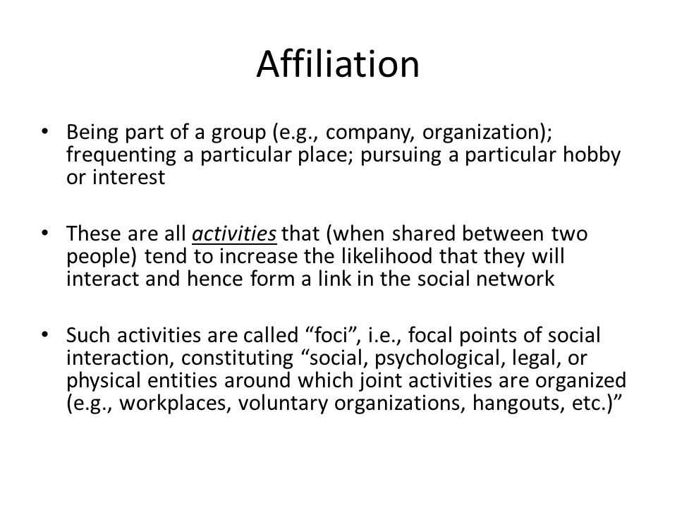 Affiliation Being part of a group (e.g., company, organization); frequenting a particular place; pursuing a particular hobby or interest These are all activities that (when shared between two people) tend to increase the likelihood that they will interact and hence form a link in the social network Such activities are called foci , i.e., focal points of social interaction, constituting social, psychological, legal, or physical entities around which joint activities are organized (e.g., workplaces, voluntary organizations, hangouts, etc.)
