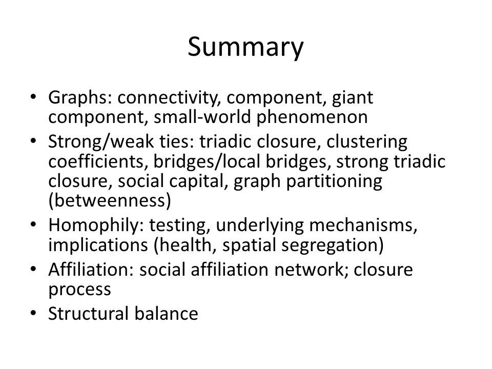 Summary Graphs: connectivity, component, giant component, small-world phenomenon Strong/weak ties: triadic closure, clustering coefficients, bridges/local bridges, strong triadic closure, social capital, graph partitioning (betweenness) Homophily: testing, underlying mechanisms, implications (health, spatial segregation) Affiliation: social affiliation network; closure process Structural balance