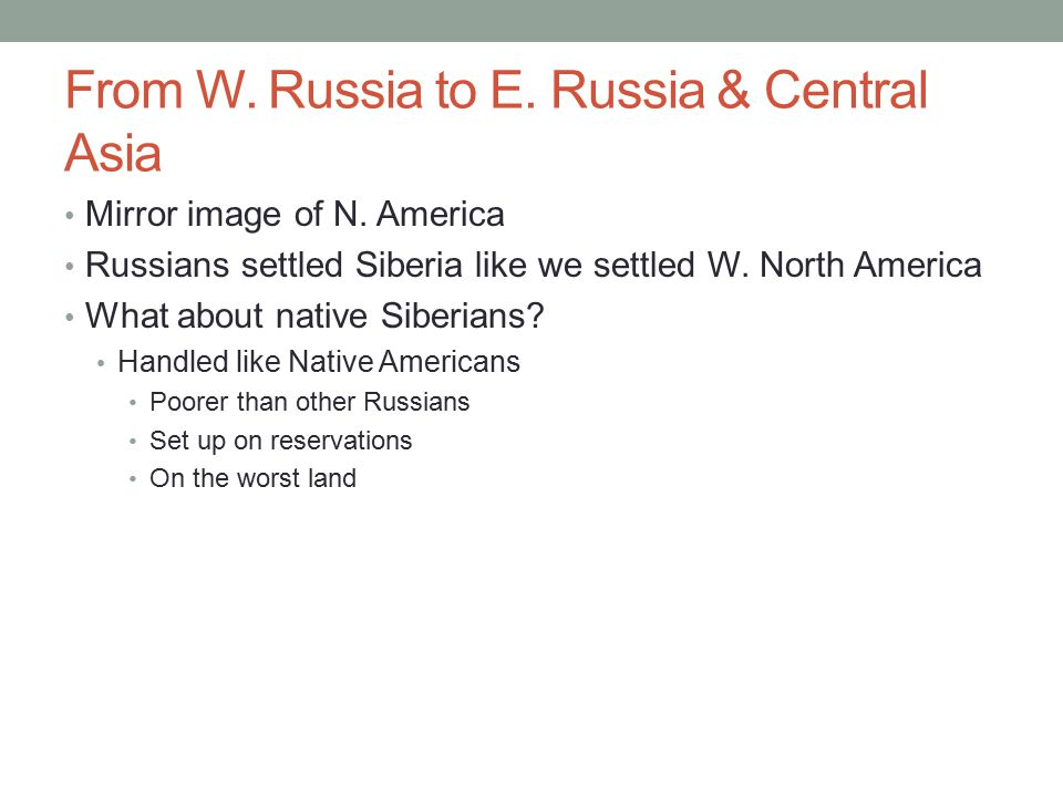 From W. Russia to E. Russia & Central Asia Mirror image of N. America Russians settled Siberia like we settled W. North America What about native Sibe