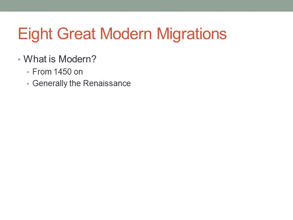 Eight Great Modern Migrations What is Modern? From 1450 on Generally the Renaissance