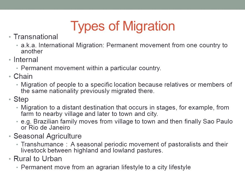Types of Migration Transnational a.k.a. International Migration: Permanent movement from one country to another Internal Permanent movement within a p