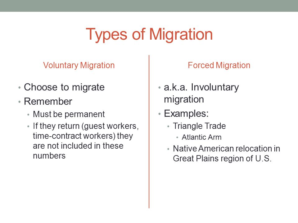 Types of Migration Voluntary Migration Choose to migrate Remember Must be permanent If they return (guest workers, time-contract workers) they are not