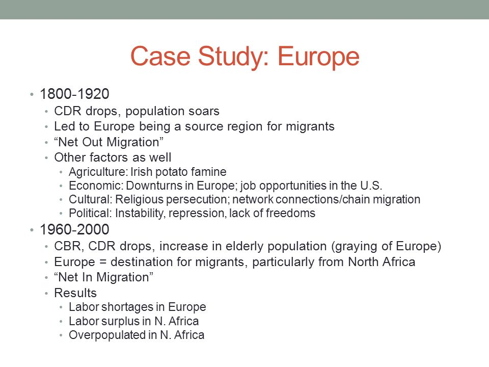 "Case Study: Europe 1800-1920 CDR drops, population soars Led to Europe being a source region for migrants ""Net Out Migration"" Other factors as well Ag"