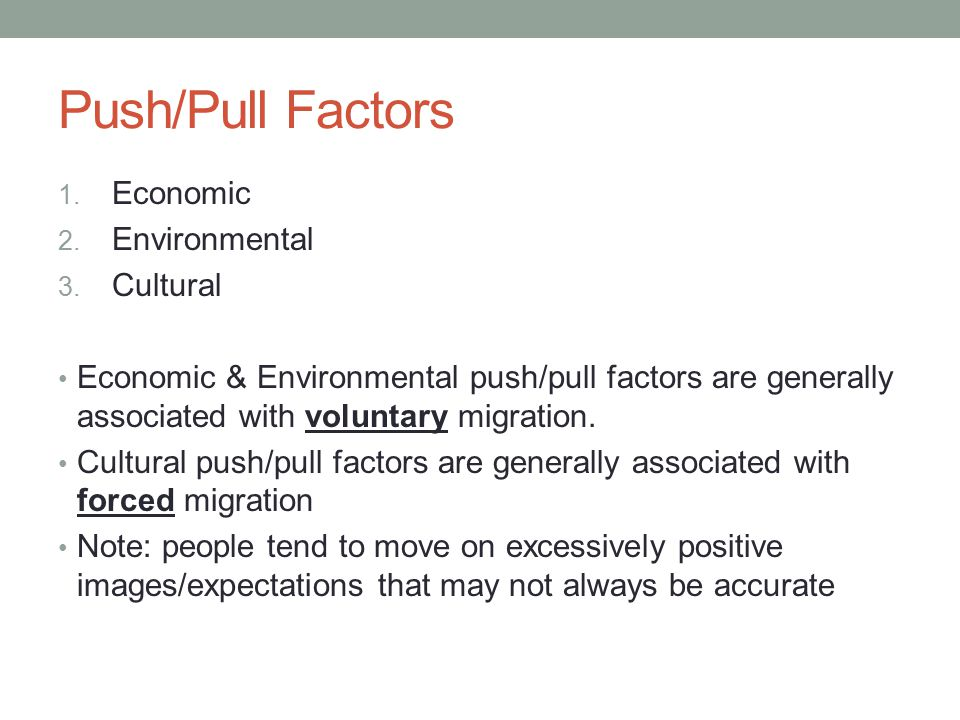 Push/Pull Factors 1. Economic 2. Environmental 3. Cultural Economic & Environmental push/pull factors are generally associated with voluntary migratio