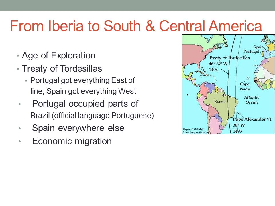 From Iberia to South & Central America Age of Exploration Treaty of Tordesillas Portugal got everything East of line, Spain got everything West Portug