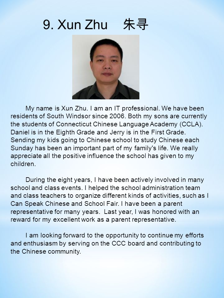 9. Xun Zhu 朱寻 My name is Xun Zhu. I am an IT professional. We have been residents of South Windsor since 2006. Both my sons are currently the students