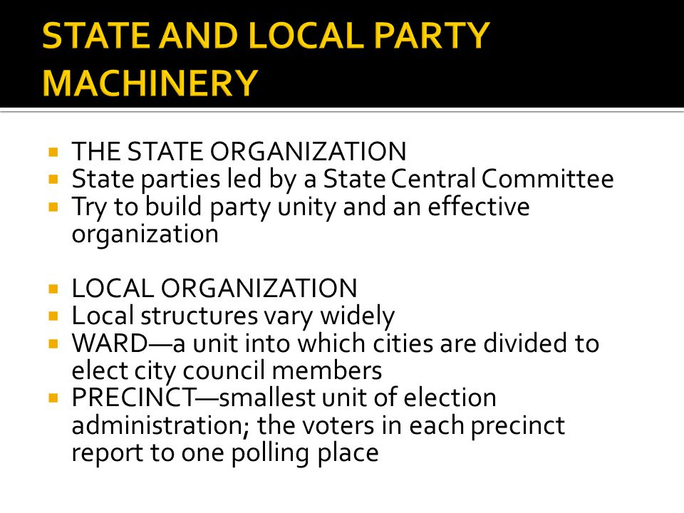  THE STATE ORGANIZATION  State parties led by a State Central Committee  Try to build party unity and an effective organization  LOCAL ORGANIZATION  Local structures vary widely  WARD—a unit into which cities are divided to elect city council members  PRECINCT—smallest unit of election administration; the voters in each precinct report to one polling place