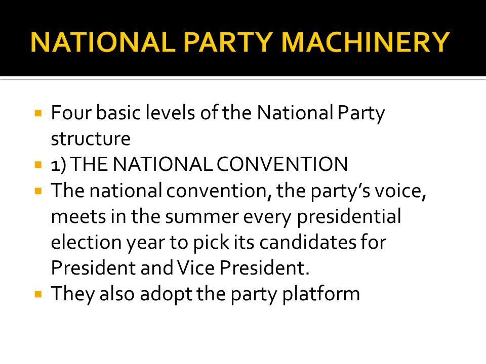 Four basic levels of the National Party structure  1) THE NATIONAL CONVENTION  The national convention, the party's voice, meets in the summer every presidential election year to pick its candidates for President and Vice President.
