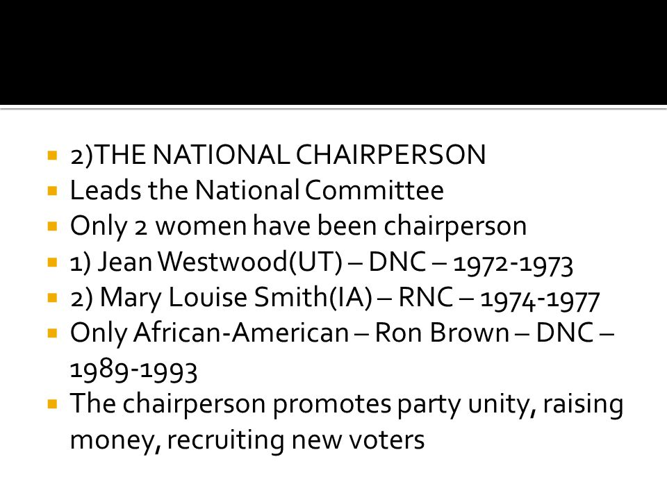  2)THE NATIONAL CHAIRPERSON  Leads the National Committee  Only 2 women have been chairperson  1) Jean Westwood(UT) – DNC – 1972-1973  2) Mary Louise Smith(IA) – RNC – 1974-1977  Only African-American – Ron Brown – DNC – 1989-1993  The chairperson promotes party unity, raising money, recruiting new voters