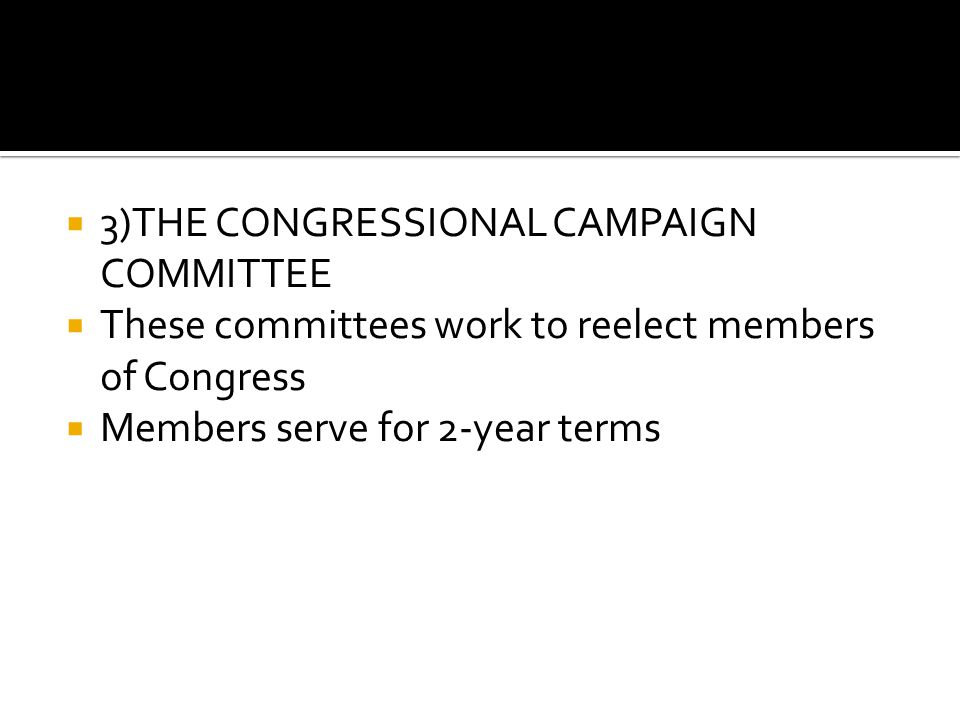  3)THE CONGRESSIONAL CAMPAIGN COMMITTEE  These committees work to reelect members of Congress  Members serve for 2-year terms