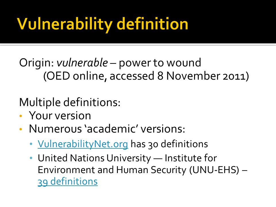 Origin: vulnerable – power to wound (OED online, accessed 8 November 2011) Multiple definitions: Your version Numerous 'academic' versions: Vulnerabil
