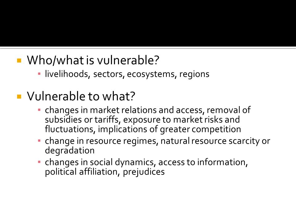  Who/what is vulnerable. ▪ livelihoods, sectors, ecosystems, regions  Vulnerable to what.