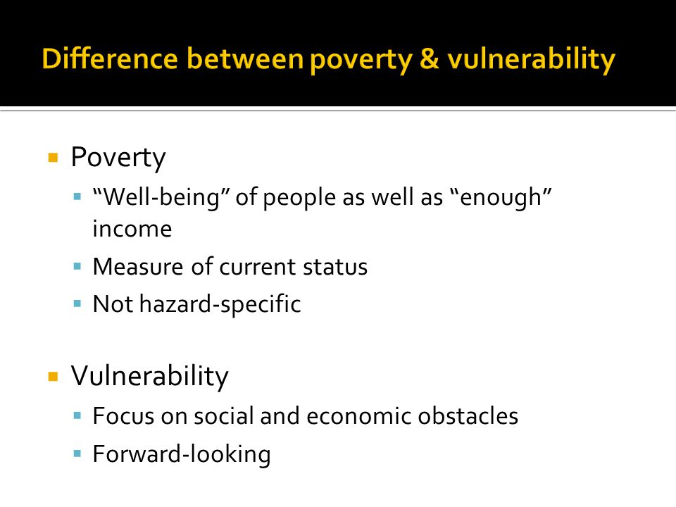  Poverty  Well-being of people as well as enough income  Measure of current status  Not hazard-specific  Vulnerability  Focus on social and economic obstacles  Forward-looking