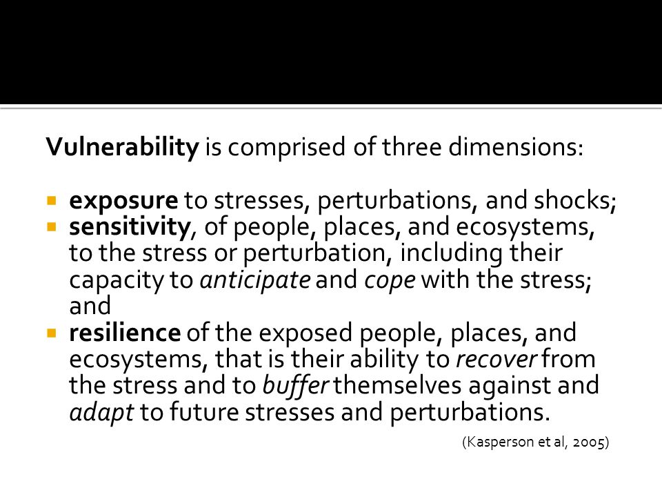 Vulnerability is comprised of three dimensions:  exposure to stresses, perturbations, and shocks;  sensitivity, of people, places, and ecosystems, to the stress or perturbation, including their capacity to anticipate and cope with the stress; and  resilience of the exposed people, places, and ecosystems, that is their ability to recover from the stress and to buffer themselves against and adapt to future stresses and perturbations.