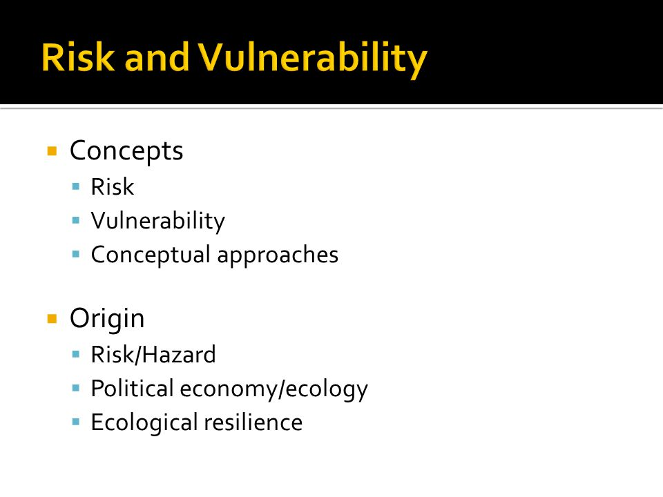  Concepts  Risk  Vulnerability  Conceptual approaches  Origin  Risk/Hazard  Political economy/ecology  Ecological resilience
