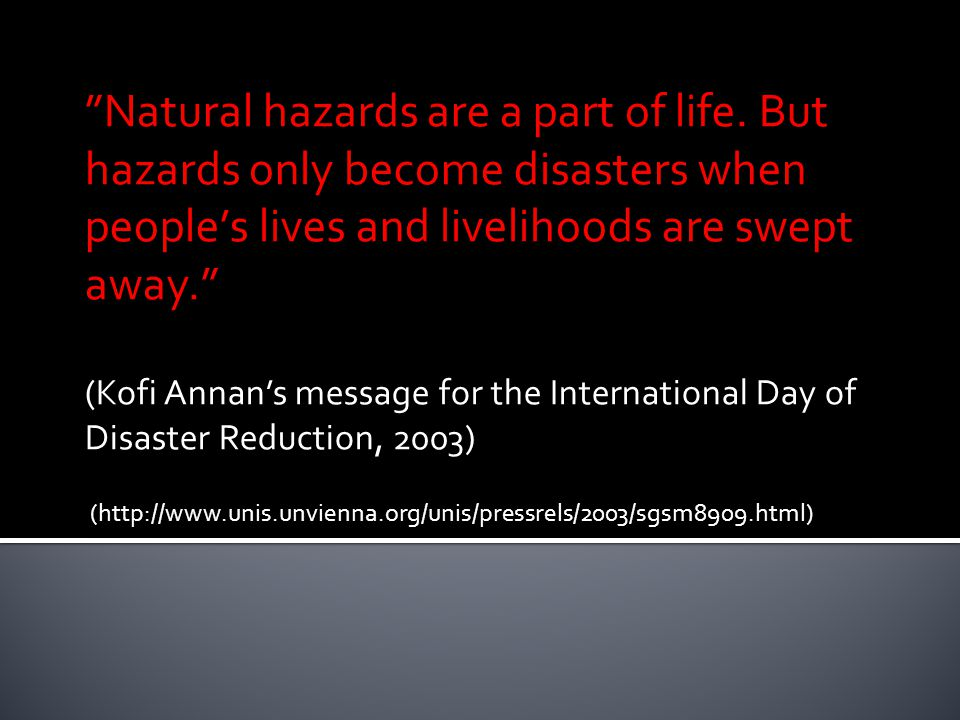 Stresses/threats : Climate trends & hazards Natural hazards Environmental hazards Health & disease Socio- economic risks Political & regulatory risks Multiple stresses Exposure unit: Demographic group: -Women -Elderly Scale: -Individual -Household -Community Economic group: -Livelihood -Sector Ecosystem System Consequences: Loss of life Loss of assets Loss of livelihood Psychological stress Social stress Social capital Multiple attributes Responses: Operational Strategic Policy/ regulatory Adaptive capacity TIME: Season/Decade….Trends/forecasts…scenarios Downing, T.