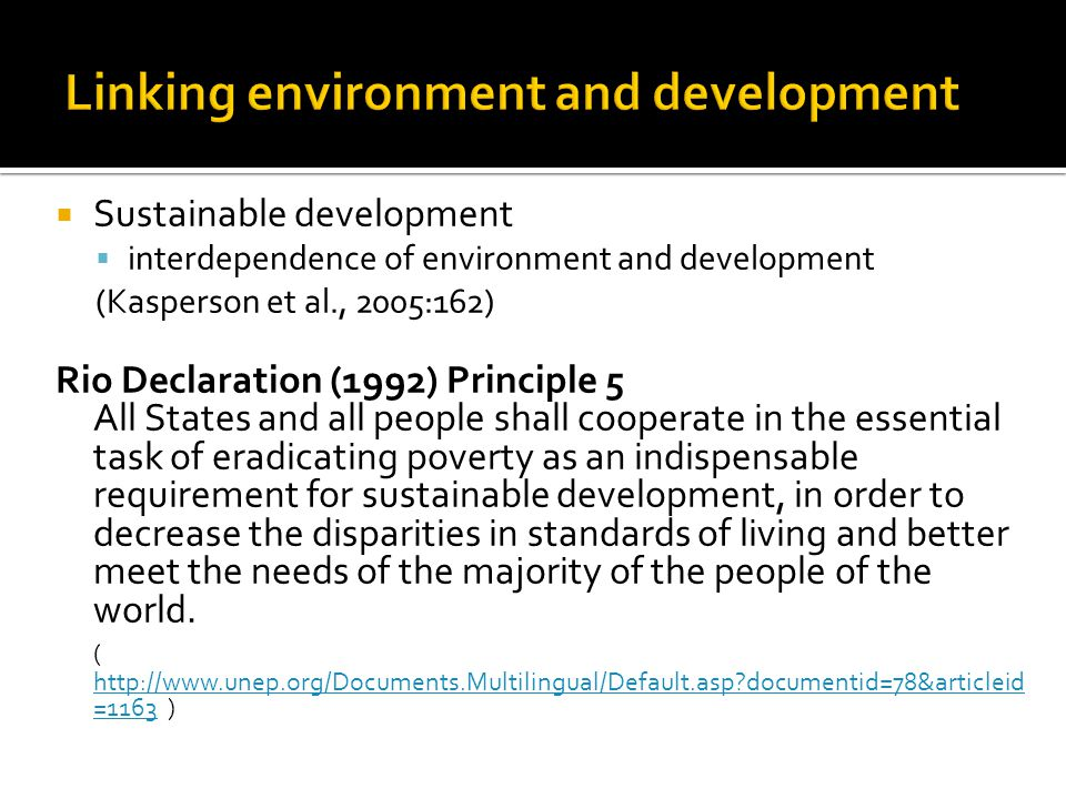  Sustainable development  interdependence of environment and development (Kasperson et al., 2005:162) Rio Declaration (1992) Principle 5 All States and all people shall cooperate in the essential task of eradicating poverty as an indispensable requirement for sustainable development, in order to decrease the disparities in standards of living and better meet the needs of the majority of the people of the world.