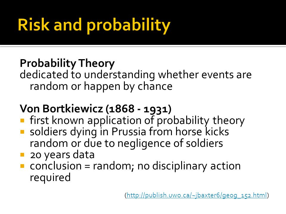 Probability Theory dedicated to understanding whether events are random or happen by chance Von Bortkiewicz (1868 - 1931)  first known application of probability theory  soldiers dying in Prussia from horse kicks random or due to negligence of soldiers  20 years data  conclusion = random; no disciplinary action required (http://publish.uwo.ca/~jbaxter6/geog_152.html)http://publish.uwo.ca/~jbaxter6/geog_152.html