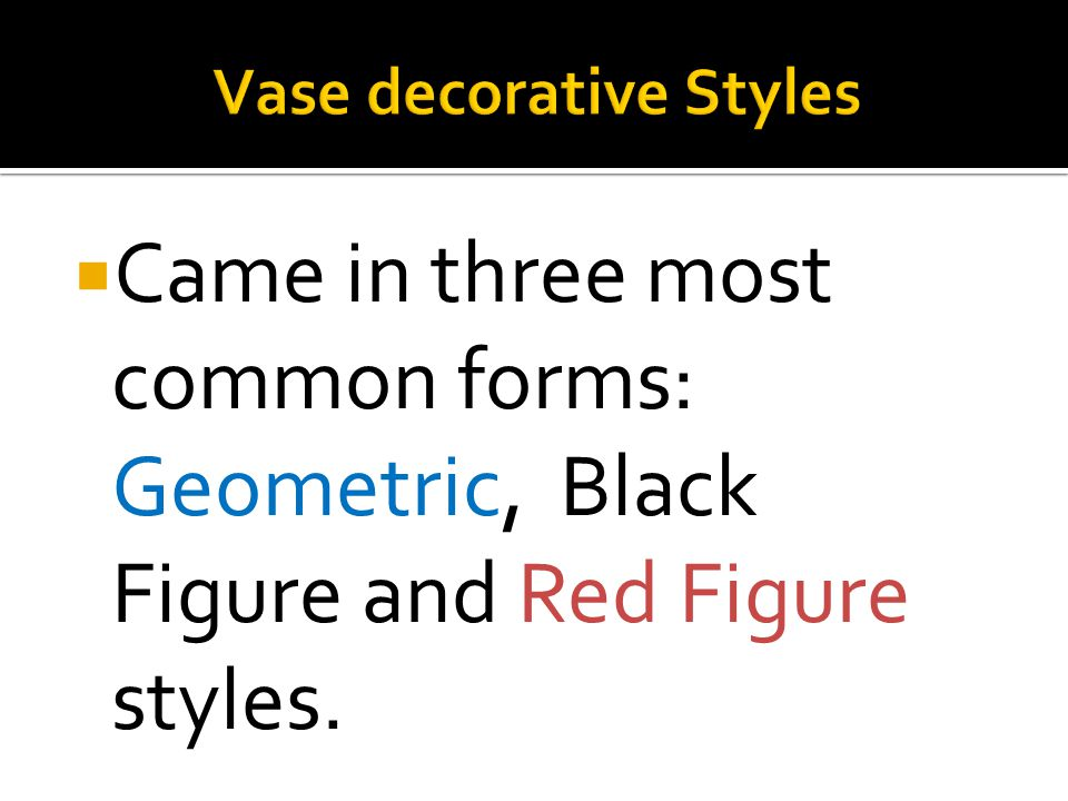  Came in three most common forms: Geometric, Black Figure and Red Figure styles.