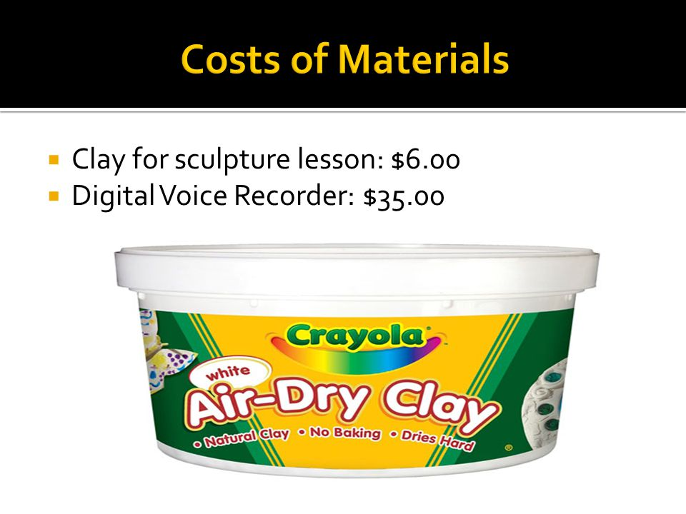  Clay for sculpture lesson: $6.00  Digital Voice Recorder: $35.00