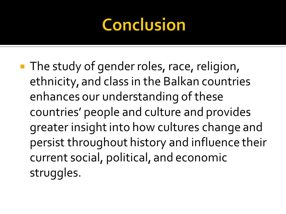  The study of gender roles, race, religion, ethnicity, and class in the Balkan countries enhances our understanding of these countries' people and culture and provides greater insight into how cultures change and persist throughout history and influence their current social, political, and economic struggles.