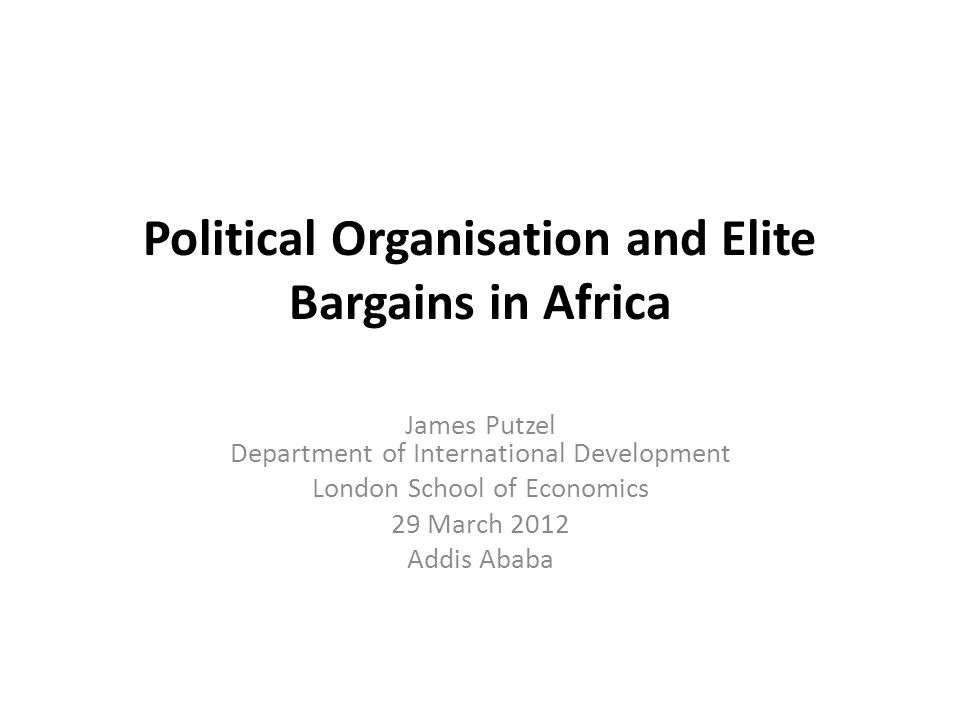 Political Organisation and Elite Bargains in Africa James Putzel Department of International Development London School of Economics 29 March 2012 Addis Ababa
