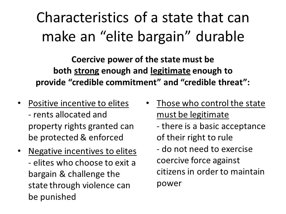 Characteristics of a state that can make an elite bargain durable Coercive power of the state must be both strong enough and legitimate enough to provide credible commitment and credible threat : Positive incentive to elites - rents allocated and property rights granted can be protected & enforced Negative incentives to elites - elites who choose to exit a bargain & challenge the state through violence can be punished Those who control the state must be legitimate - there is a basic acceptance of their right to rule - do not need to exercise coercive force against citizens in order to maintain power