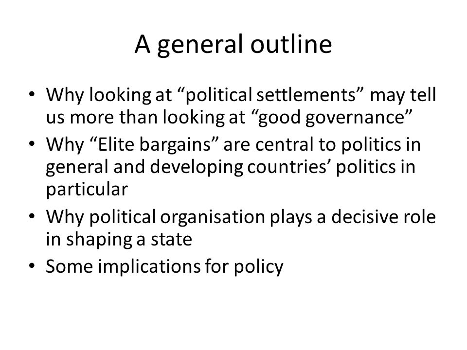 A general outline Why looking at political settlements may tell us more than looking at good governance Why Elite bargains are central to politics in general and developing countries' politics in particular Why political organisation plays a decisive role in shaping a state Some implications for policy