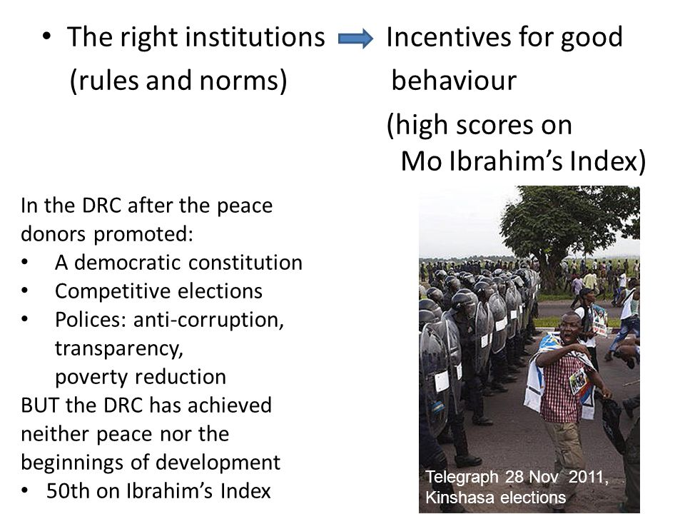 The right institutions Incentives for good (rules and norms) behaviour (high scores on Mo Ibrahim's Index) In the DRC after the peace donors promoted: A democratic constitution Competitive elections Polices: anti-corruption, transparency, poverty reduction BUT the DRC has achieved neither peace nor the beginnings of development 50th on Ibrahim's Index Telegraph 28 Nov 2011, Kinshasa elections