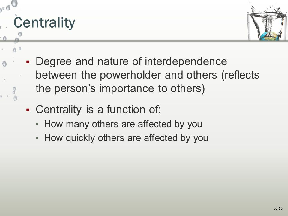 10-15 Centrality  Degree and nature of interdependence between the powerholder and others (reflects the person's importance to others)  Centrality i