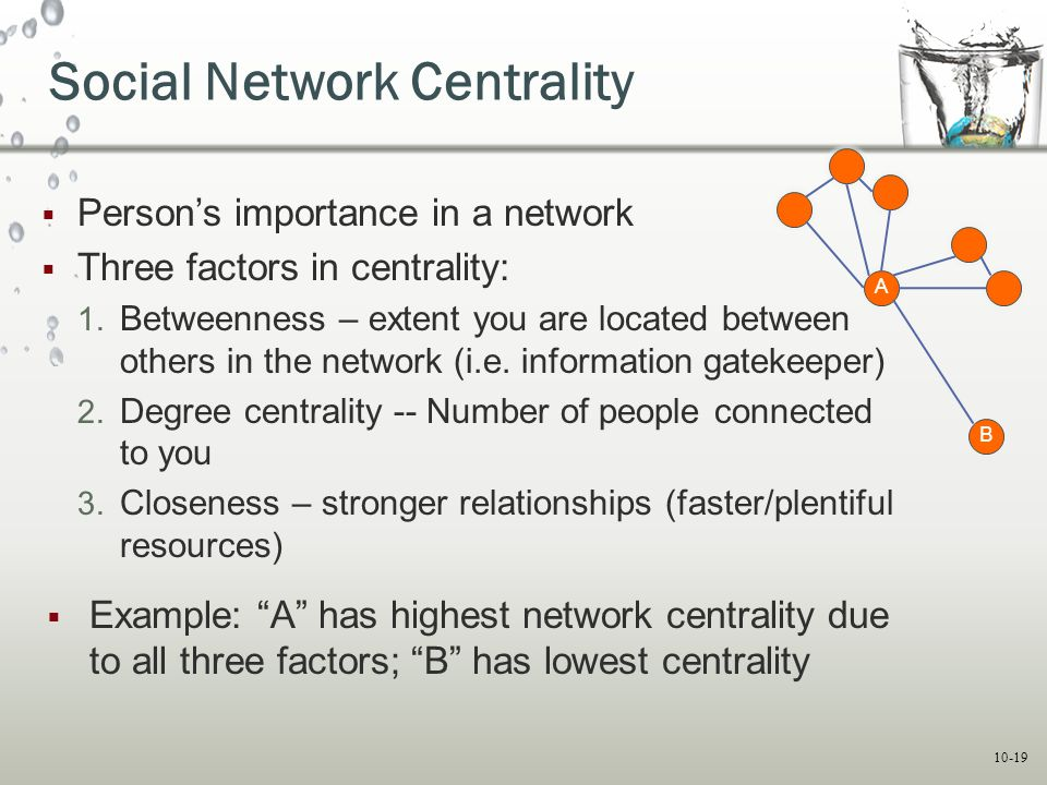 10-19 Social Network Centrality  Person's importance in a network  Three factors in centrality: 1. Betweenness – extent you are located between othe