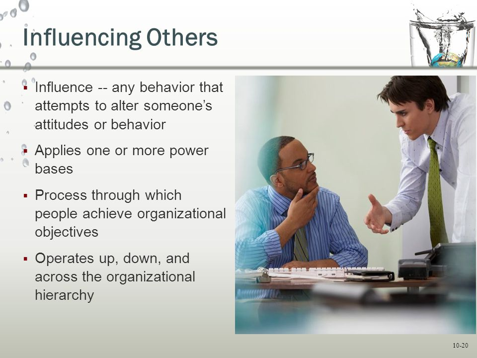 10-20 Influencing Others  Influence -- any behavior that attempts to alter someone's attitudes or behavior  Applies one or more power bases  Proces
