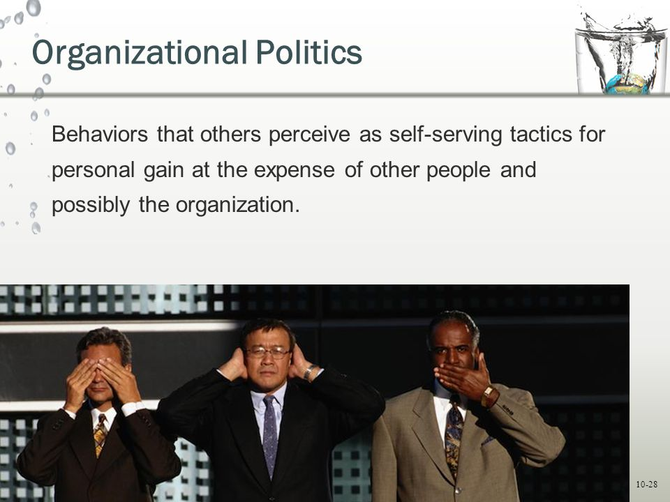 10-28 Organizational Politics Behaviors that others perceive as self-serving tactics for personal gain at the expense of other people and possibly the