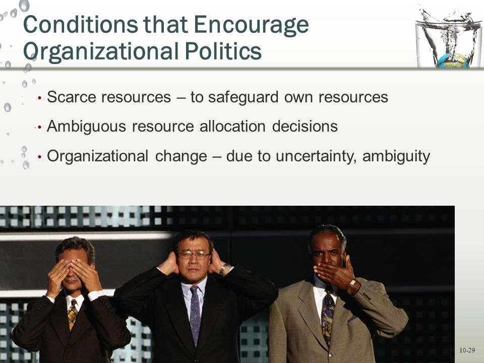 10-29 Conditions that Encourage Organizational Politics Scarce resources – to safeguard own resources Ambiguous resource allocation decisions Organiza