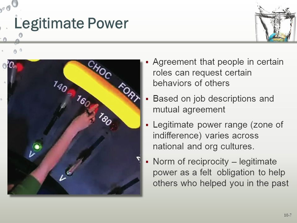 10-7 Legitimate Power  Agreement that people in certain roles can request certain behaviors of others  Based on job descriptions and mutual agreemen