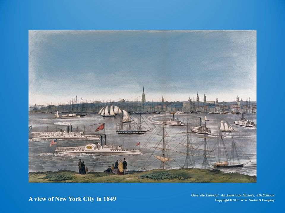 Give Me Liberty!: An American History, 4th Edition Copyright © 2013 W.W. Norton & Company A view of New York City in 1849