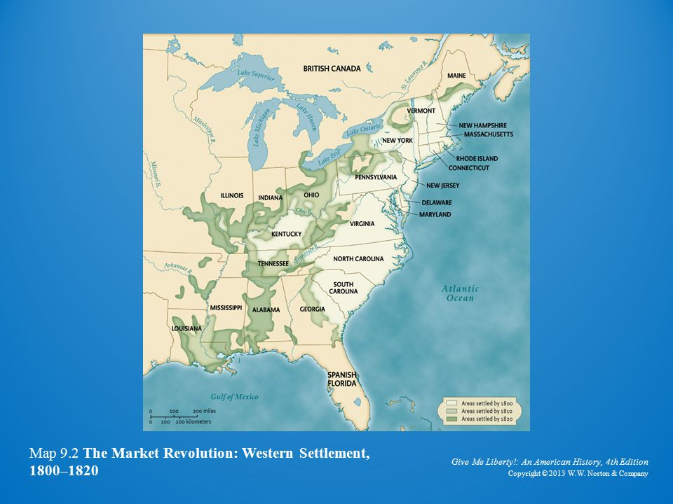 Give Me Liberty!: An American History, 4th Edition Copyright © 2013 W.W. Norton & Company Map 9.2 The Market Revolution: Western Settlement, 1800–1820