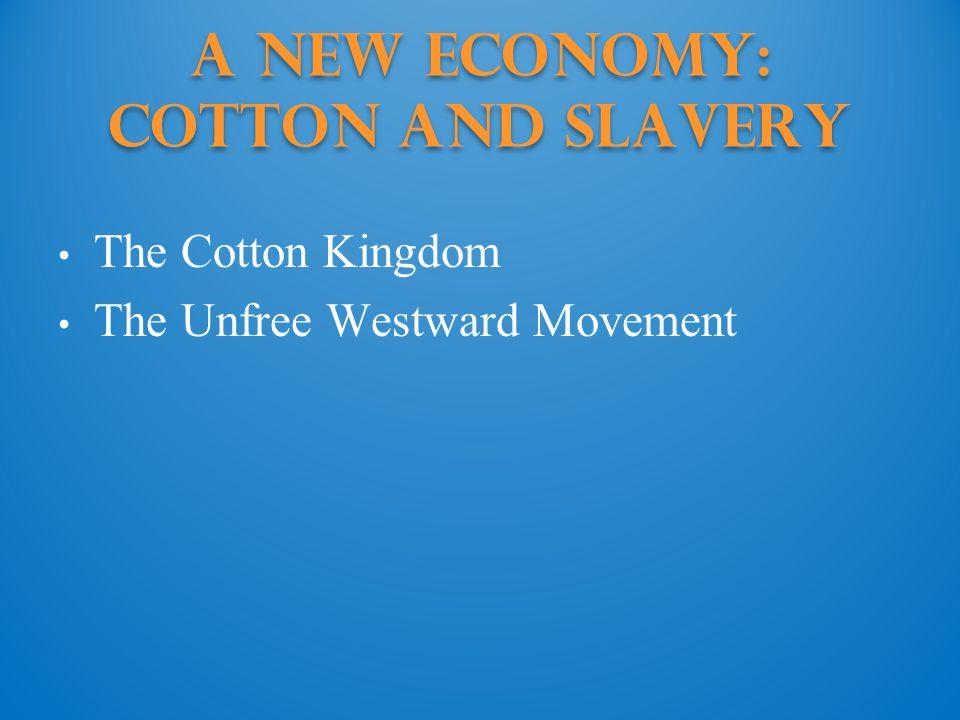 A New Economy: Cotton and Slavery The Cotton Kingdom The Unfree Westward Movement