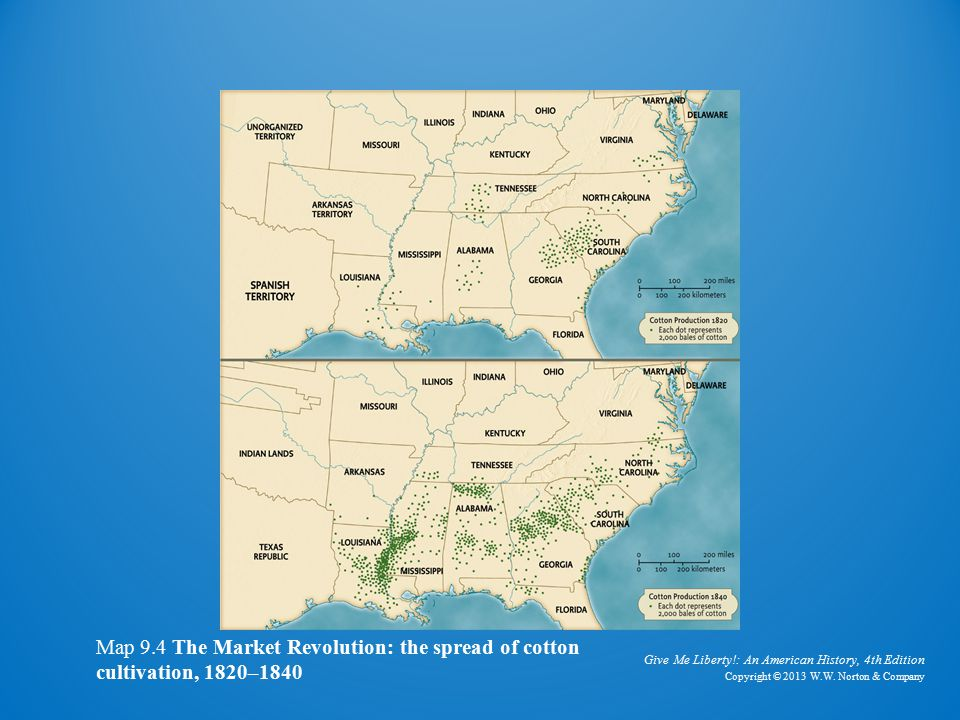 Give Me Liberty!: An American History, 4th Edition Copyright © 2013 W.W. Norton & Company Map 9.4 The Market Revolution: the spread of cotton cultivat