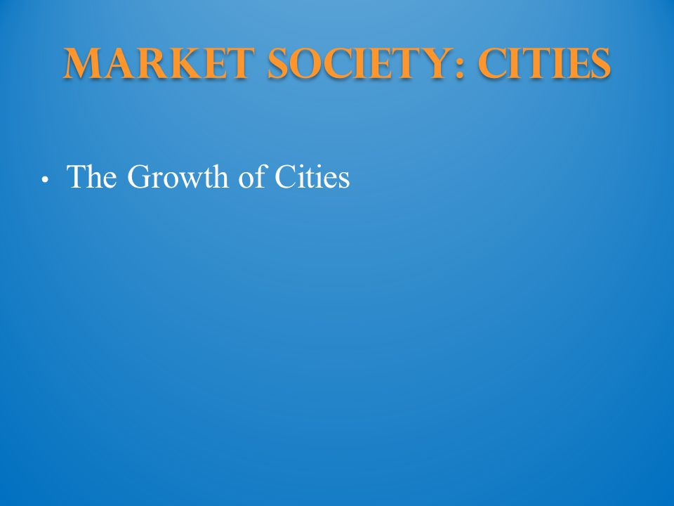 Market Society: cities The Growth of Cities