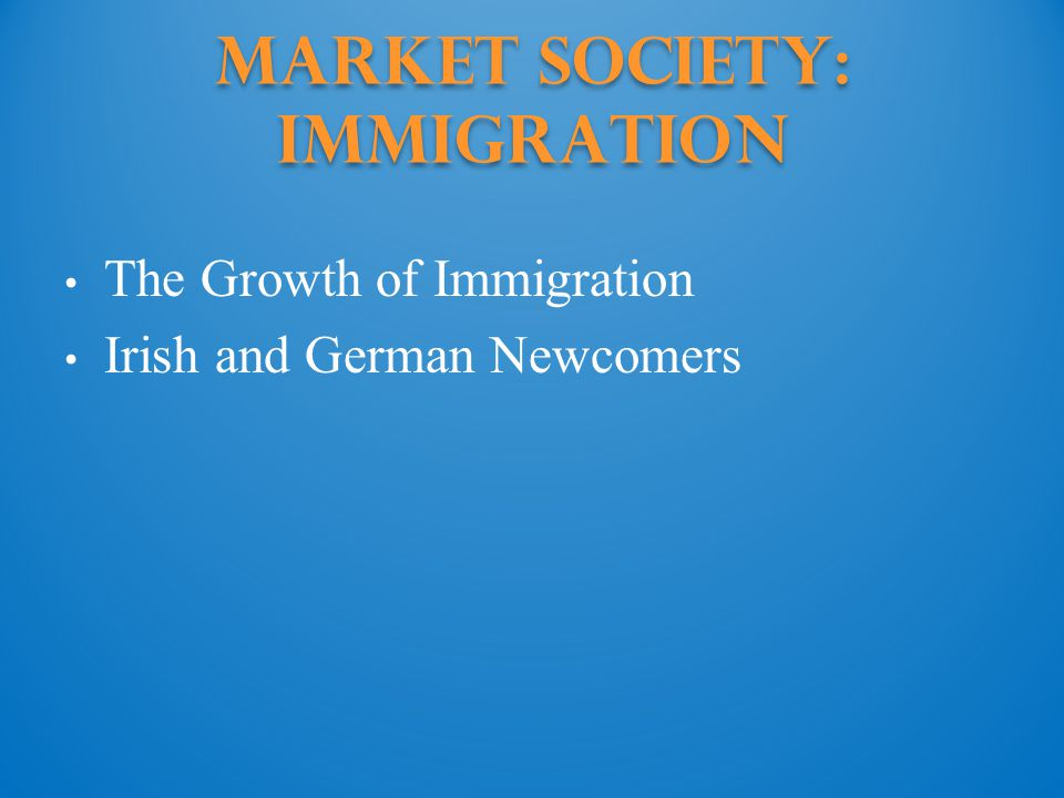 Market Society: Immigration The Growth of Immigration Irish and German Newcomers