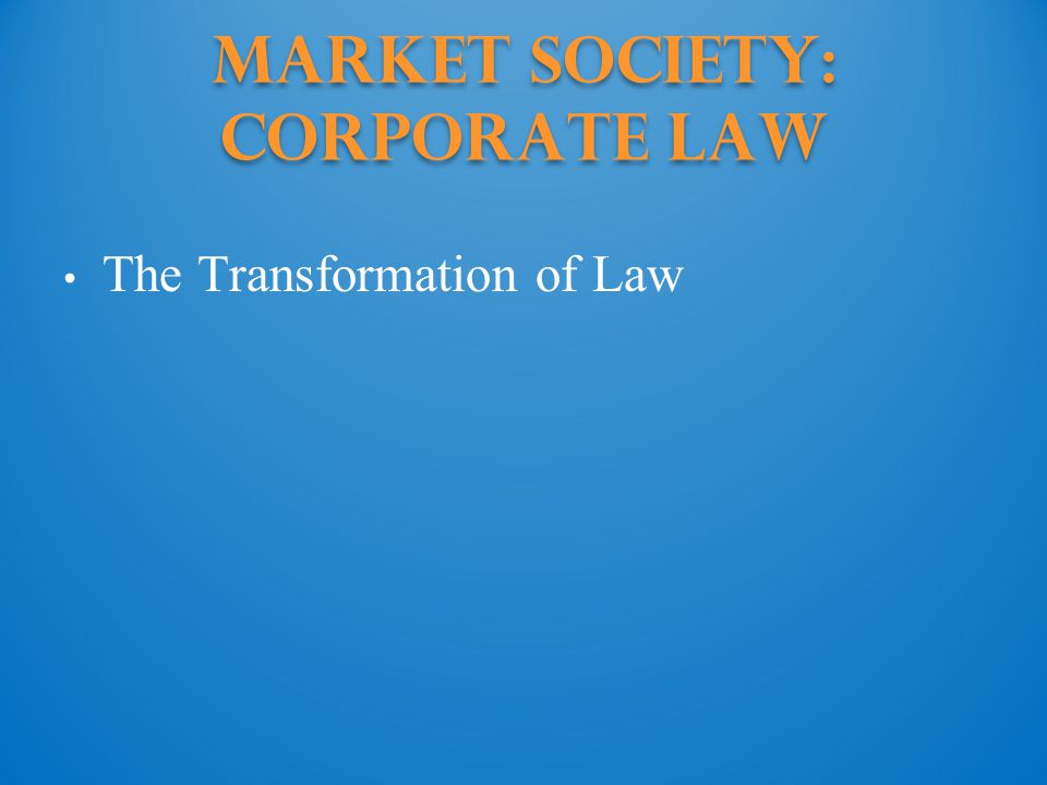 Market Society: Corporate Law The Transformation of Law