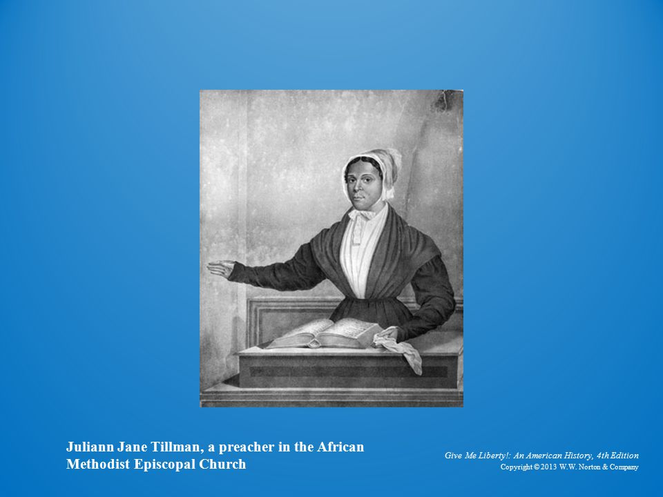 Give Me Liberty!: An American History, 4th Edition Copyright © 2013 W.W. Norton & Company Juliann Jane Tillman, a preacher in the African Methodist Ep