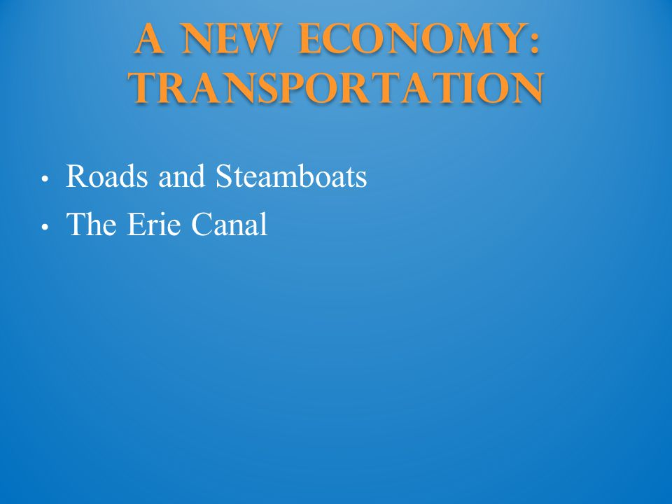A New Economy: Transportation Roads and Steamboats The Erie Canal