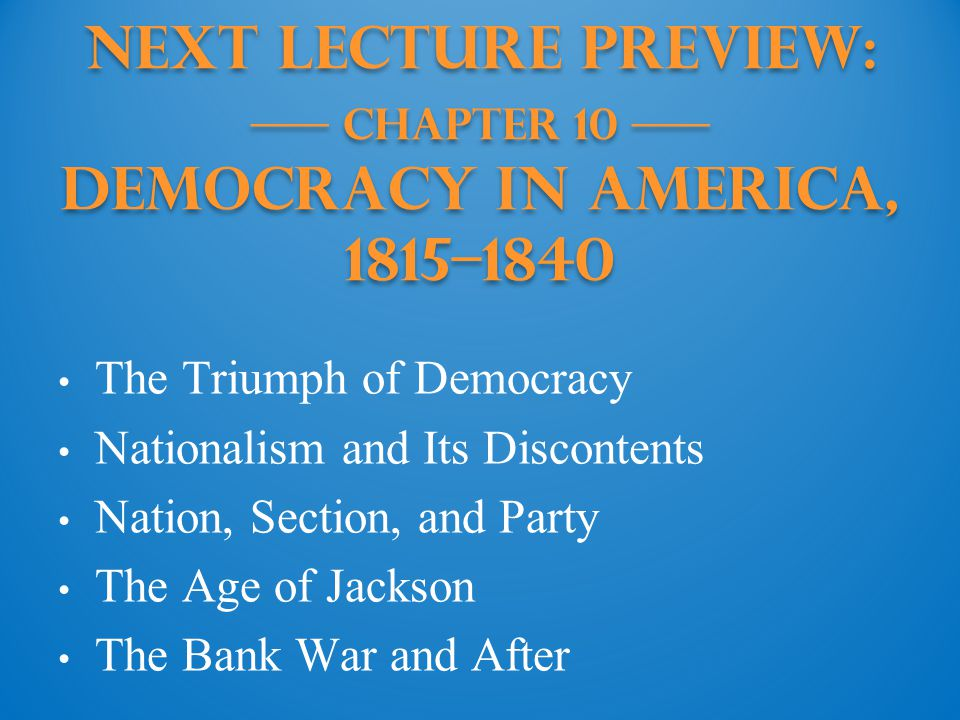 Next Lecture PREVIEW: —— Chapter 10 —— Democracy in America, 1815–1840 The Triumph of Democracy Nationalism and Its Discontents Nation, Section, and P