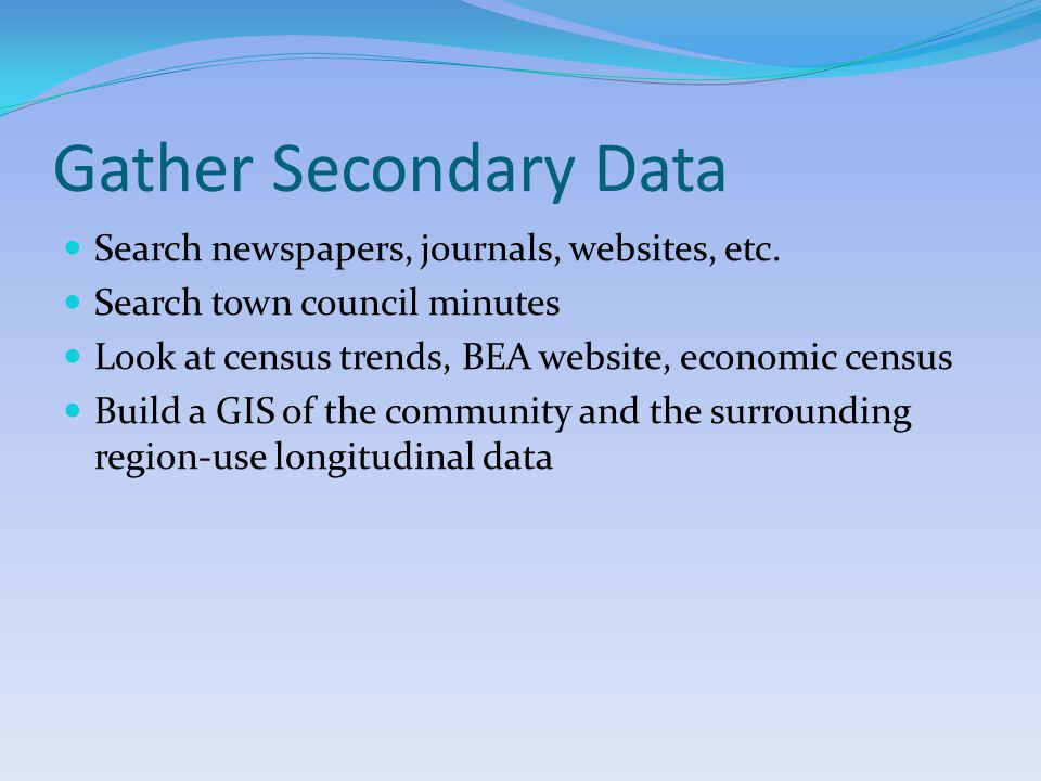 Gather Secondary Data Search newspapers, journals, websites, etc.