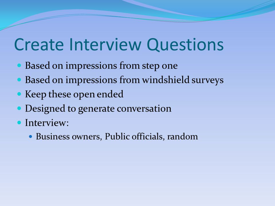 Create Interview Questions Based on impressions from step one Based on impressions from windshield surveys Keep these open ended Designed to generate conversation Interview: Business owners, Public officials, random